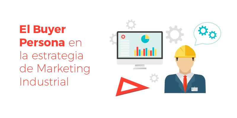 El Buyer Persona en la estrategia de Marketing Industrial