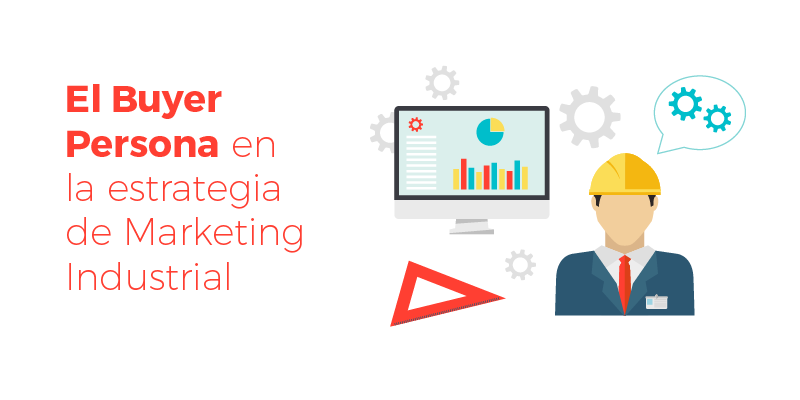 El Buyer Persona en la estrategia de Marketing Industrial
