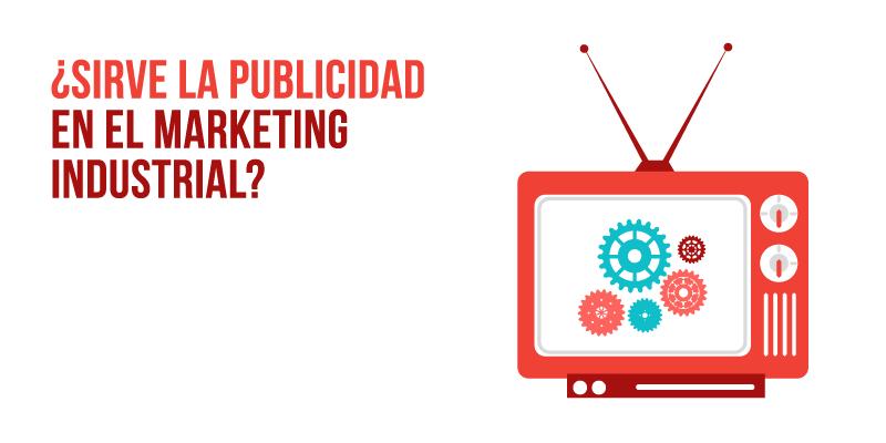 La publicidad en el marketing industrial es importante, pero las empresas del sector necesitan otras soluciones en su marketing industrial
