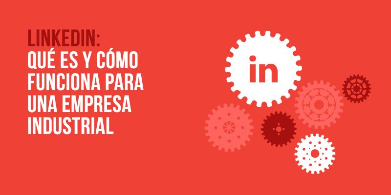 Linkedin: Qué es y cómo funciona para una empresa industrial