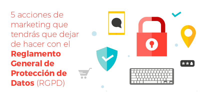 5 acciones de marketing que tendrás que dejar de hacer con el Reglamento General de Protección de Datos (RGPD)