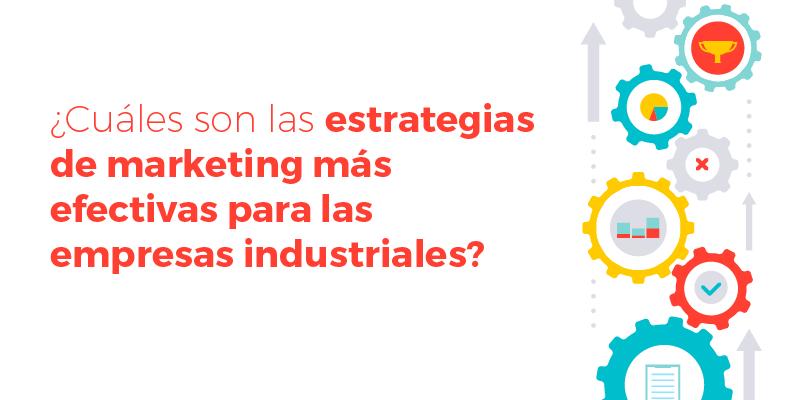 ¿Cuáles son las estrategias de marketing más efectivas para las empresas industriales?