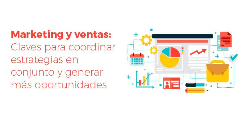 Marketing y ventas: Claves para coordinar estrategias en conjunto y generar más oportunidades