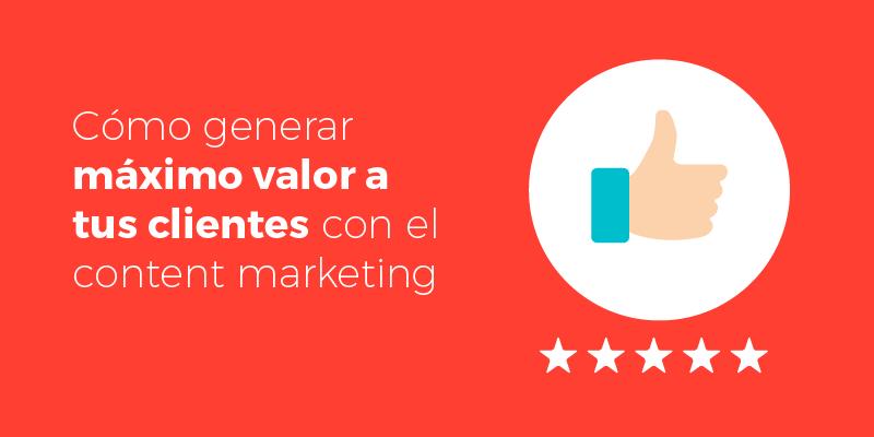 como-generar-valor-a-tus-clientes-con-el-content-marketing